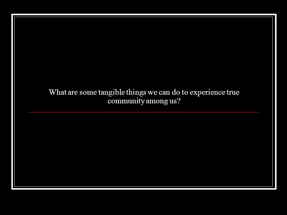 What are some tangible things we can do to experience true community among us