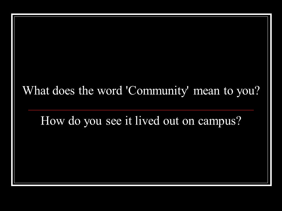 What does the word Community mean to you How do you see it lived out on campus