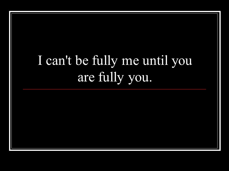 I can t be fully me until you are fully you.