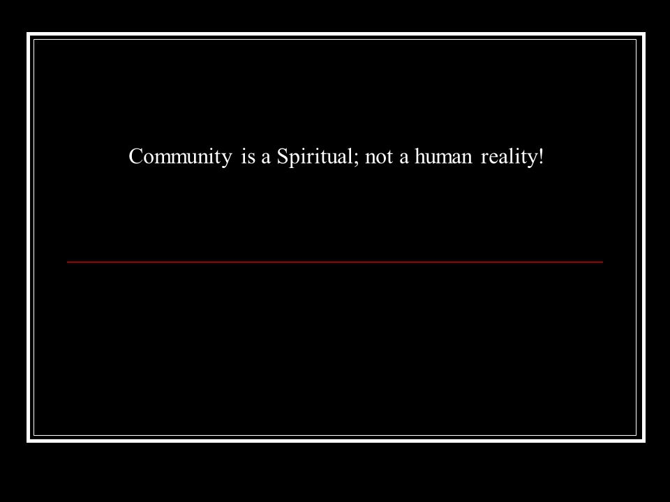 Community is a Spiritual; not a human reality!