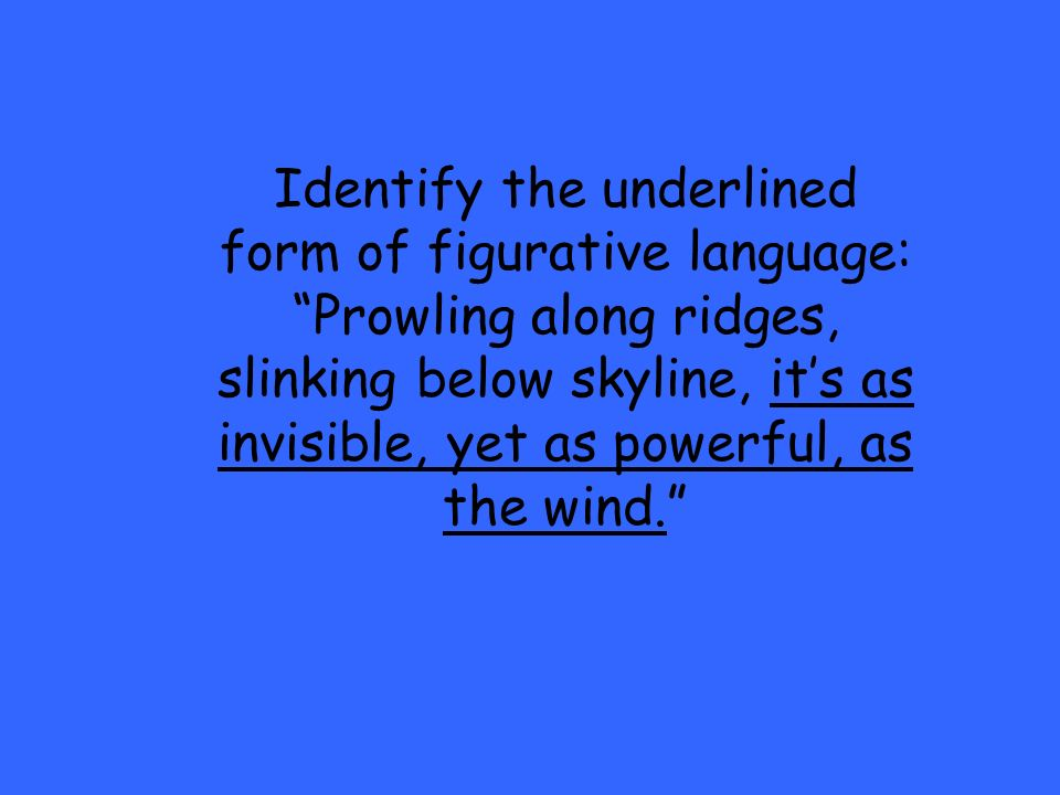 Identify the underlined form of figurative language: Prowling along ridges, slinking below skyline, its as invisible, yet as powerful, as the wind.