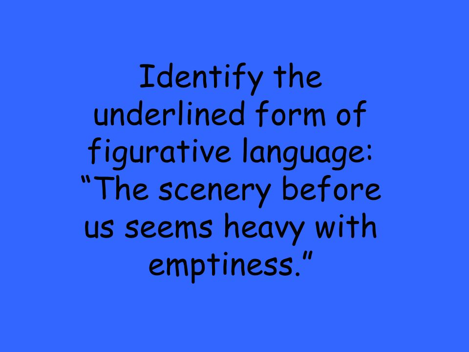 Identify the underlined form of figurative language: The scenery before us seems heavy with emptiness.