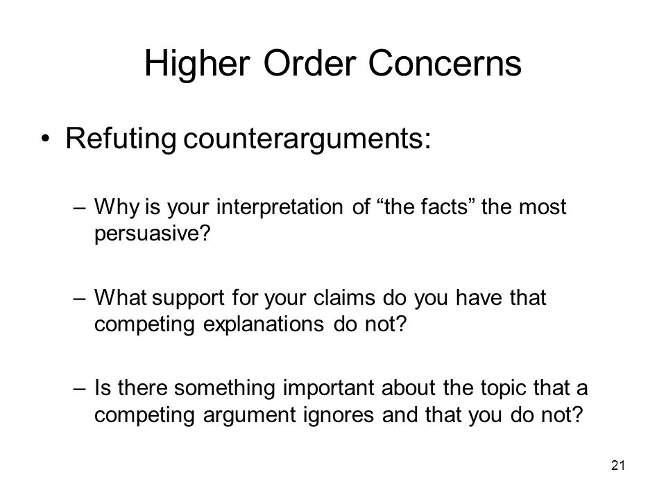 21 Higher Order Concerns Refuting counterarguments: –Why is your interpretation of the facts the most persuasive? –What support for your claims do you