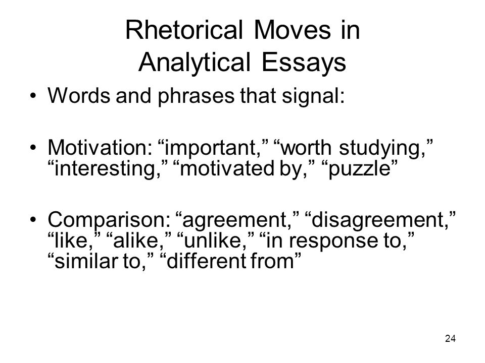 24 Rhetorical Moves in Analytical Essays Words and phrases that signal: Motivation: important, worth studying, interesting, motivated by, puzzle Compa