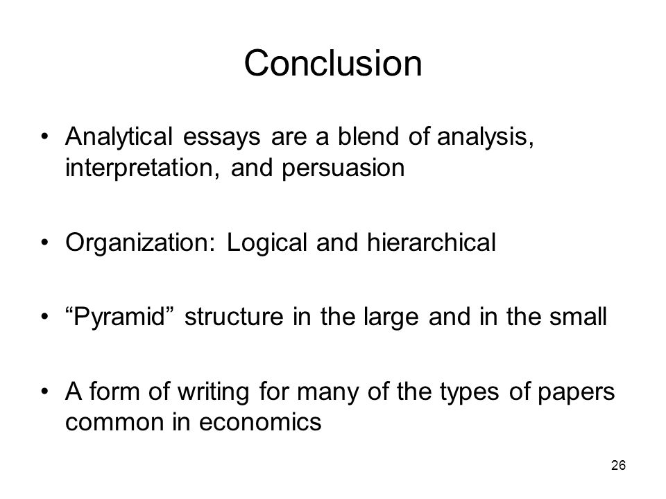 26 Conclusion Analytical essays are a blend of analysis, interpretation, and persuasion Organization: Logical and hierarchical Pyramid structure in th