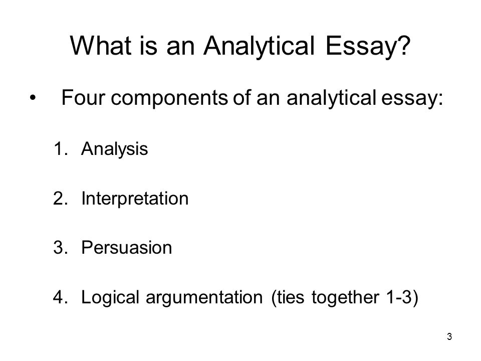 3 What is an Analytical Essay? Four components of an analytical essay: 1.Analysis 2.Interpretation 3.Persuasion 4.Logical argumentation (ties together