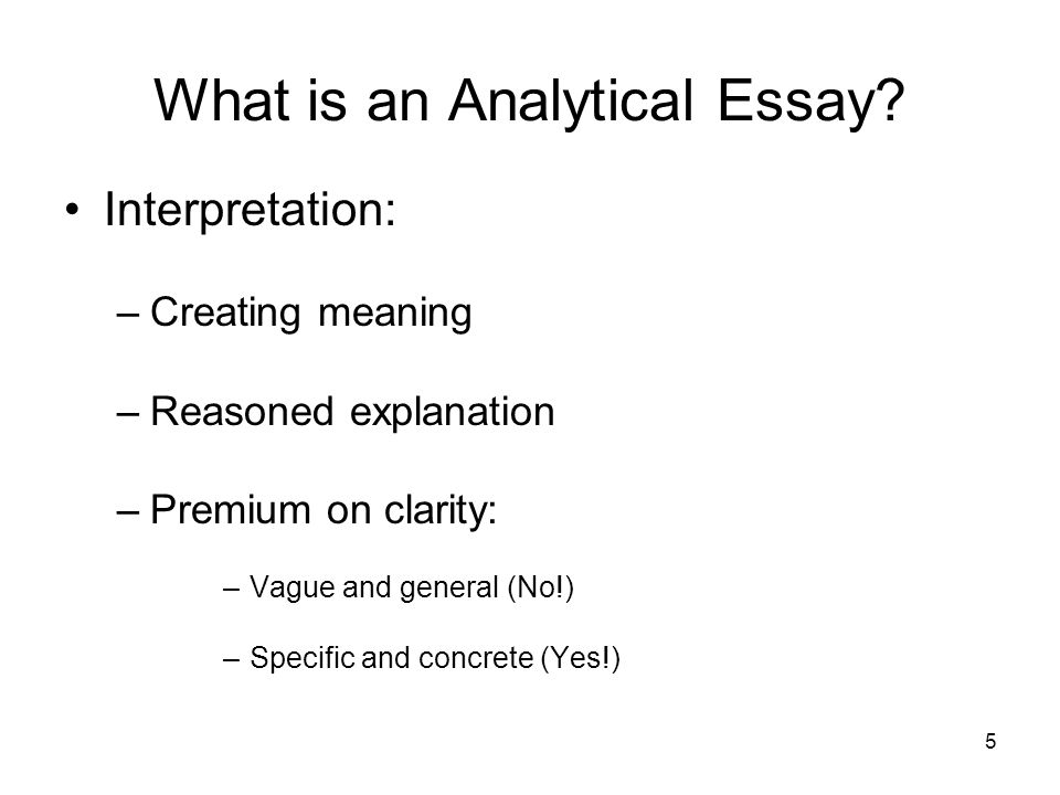 5 What is an Analytical Essay? Interpretation: –Creating meaning –Reasoned explanation –Premium on clarity: –Vague and general (No!) –Specific and con