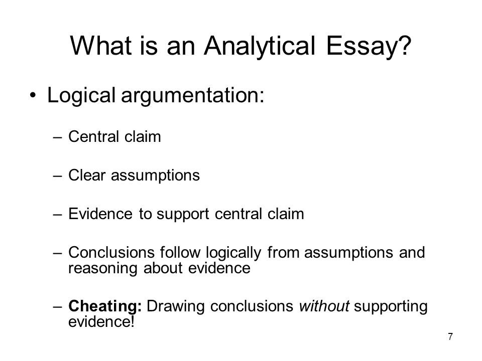 7 What is an Analytical Essay? Logical argumentation: –Central claim –Clear assumptions –Evidence to support central claim –Conclusions follow logical
