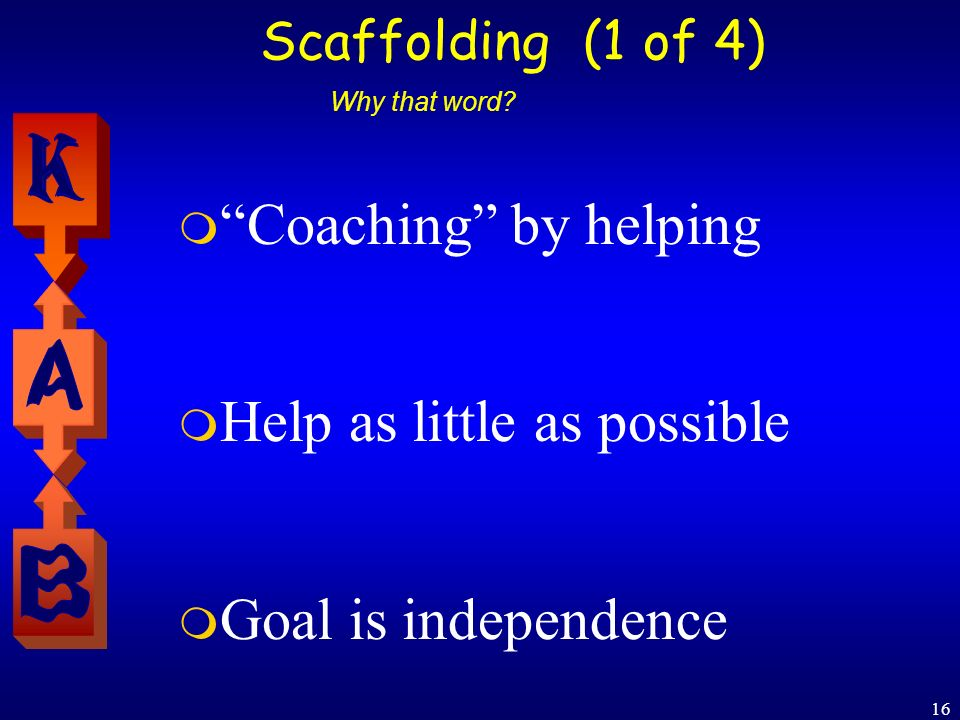 16 Scaffolding (1 of 4) Coaching by helping Help as little as possible Goal is independence Why that word?