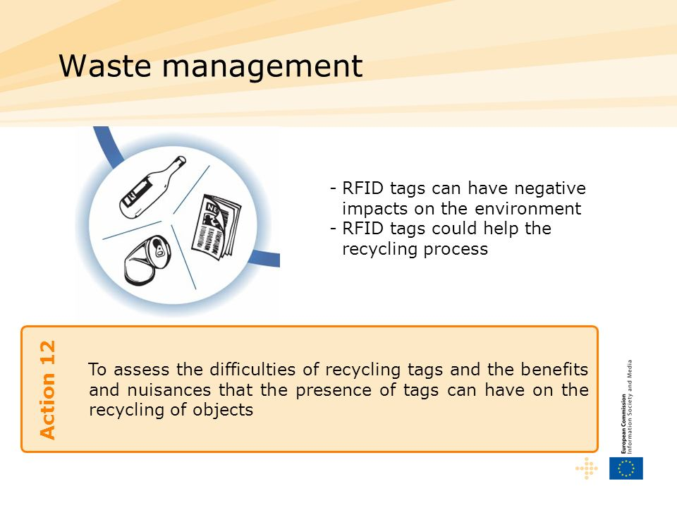 To assess the difficulties of recycling tags and the benefits and nuisances that the presence of tags can have on the recycling of objects Waste management Action 12 -RFID tags can have negative impacts on the environment -RFID tags could help the recycling process