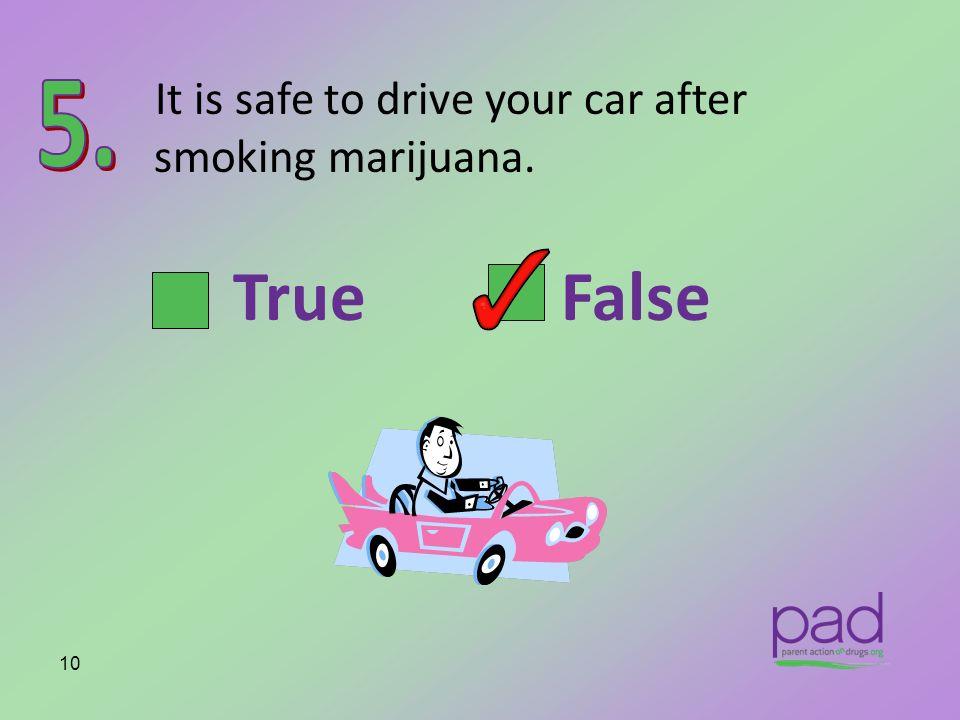 It is safe to drive your car after smoking marijuana. 10 True False