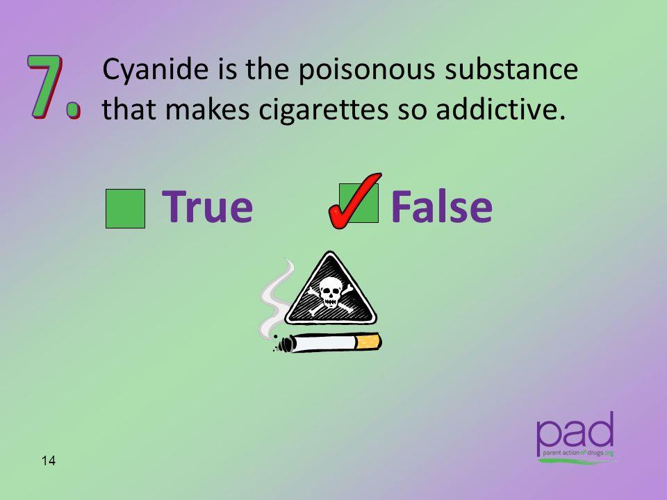 Cyanide is the poisonous substance that makes cigarettes so addictive. 14 True False