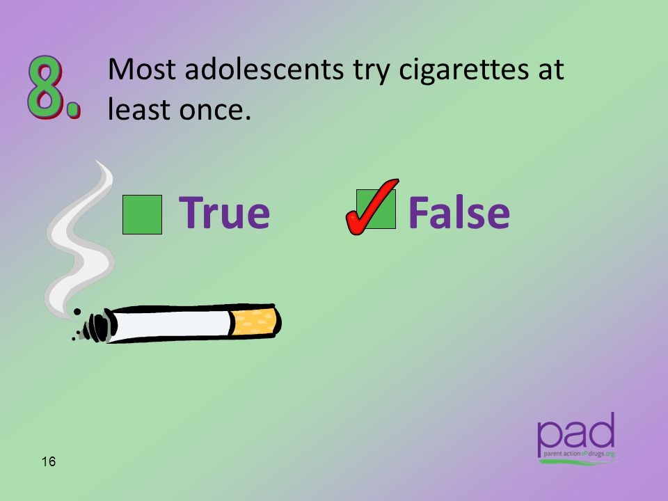 Most adolescents try cigarettes at least once. 16 True False
