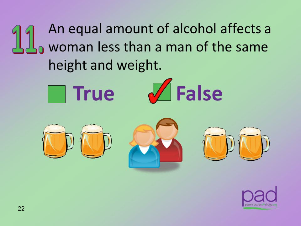 An equal amount of alcohol affects a woman less than a man of the same height and weight. 22 True False