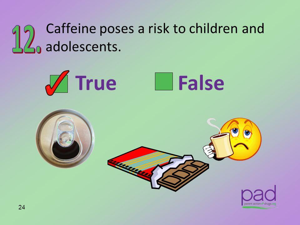 Caffeine poses a risk to children and adolescents. 24 True False
