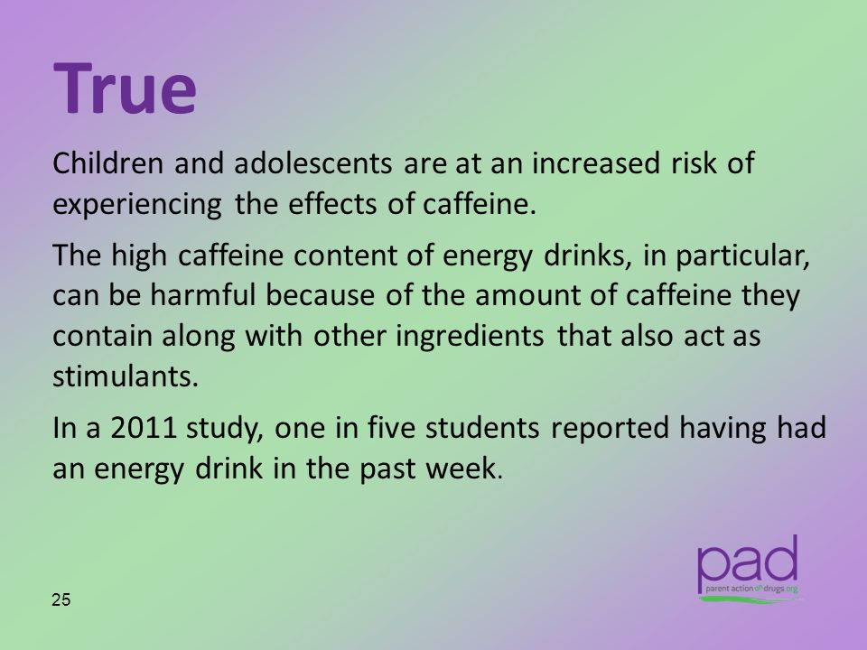 True Children and adolescents are at an increased risk of experiencing the effects of caffeine. The high caffeine content of energy drinks, in particu