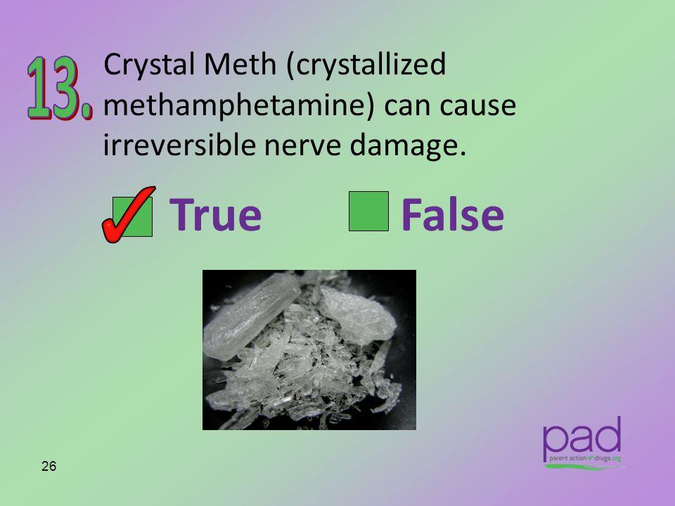 Crystal Meth (crystallized methamphetamine) can cause irreversible nerve damage. 26 True False