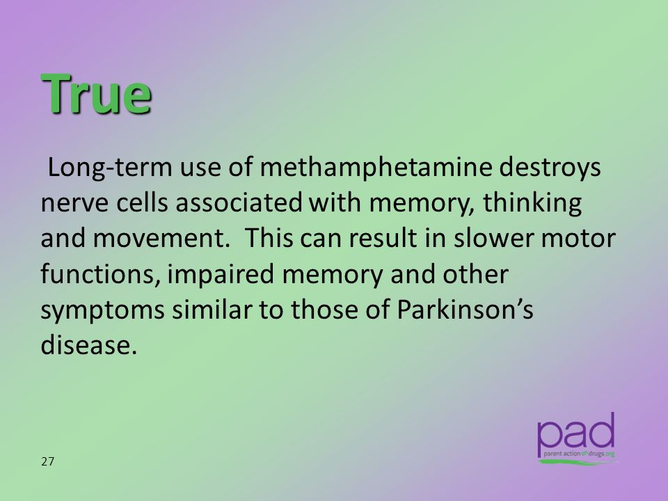 True Long-term use of methamphetamine destroys nerve cells associated with memory, thinking and movement. This can result in slower motor functions, i