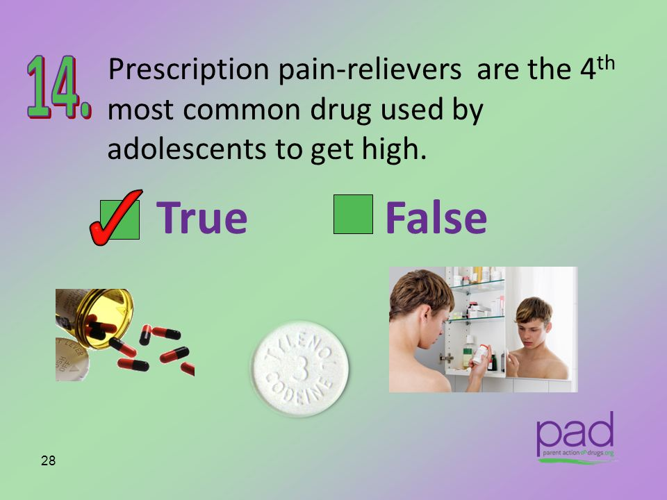 Prescription pain-relievers are the 4 th most common drug used by adolescents to get high. 28 True False