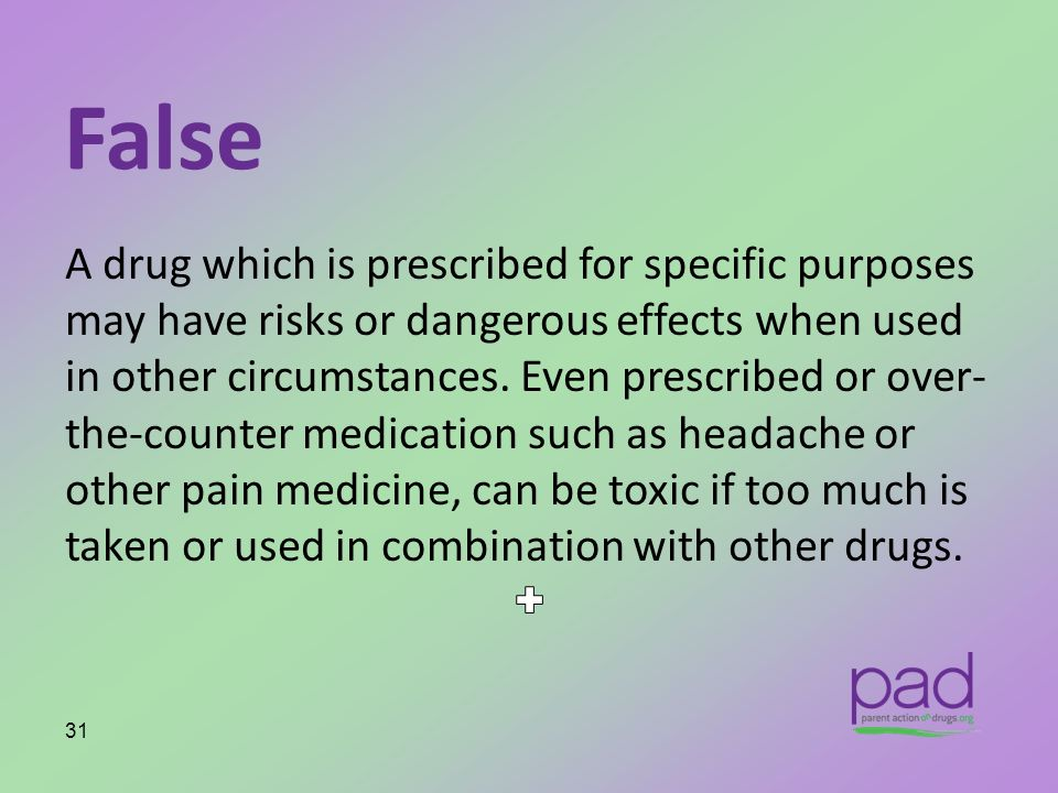 False A drug which is prescribed for specific purposes may have risks or dangerous effects when used in other circumstances. Even prescribed or over-