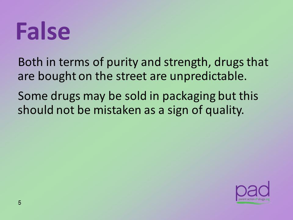 False Both in terms of purity and strength, drugs that are bought on the street are unpredictable. Some drugs may be sold in packaging but this should