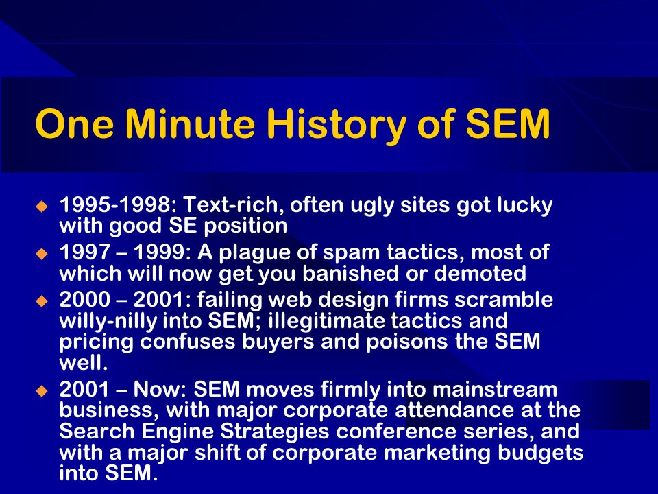 One Minute History of SEM 1995-1998: Text-rich, often ugly sites got lucky with good SE position 1997 – 1999: A plague of spam tactics, most of which will now get you banished or demoted 2000 – 2001: failing web design firms scramble willy-nilly into SEM; illegitimate tactics and pricing confuses buyers and poisons the SEM well.