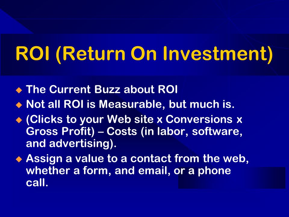 ROI (Return On Investment) The Current Buzz about ROI Not all ROI is Measurable, but much is.