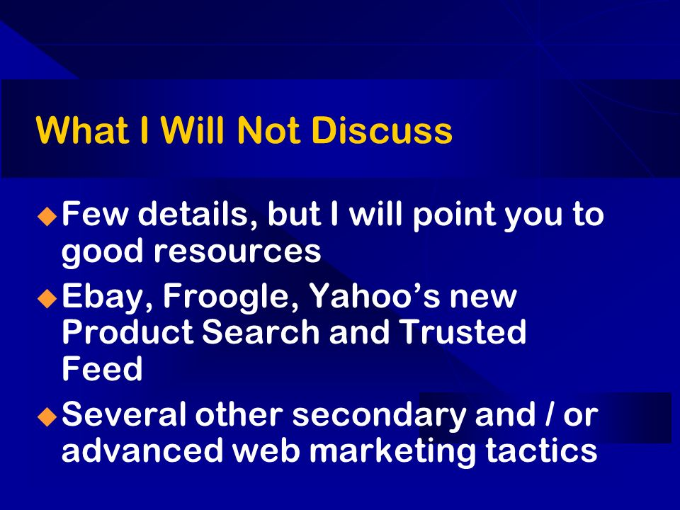 What I Will Not Discuss Few details, but I will point you to good resources Ebay, Froogle, Yahoos new Product Search and Trusted Feed Several other secondary and / or advanced web marketing tactics