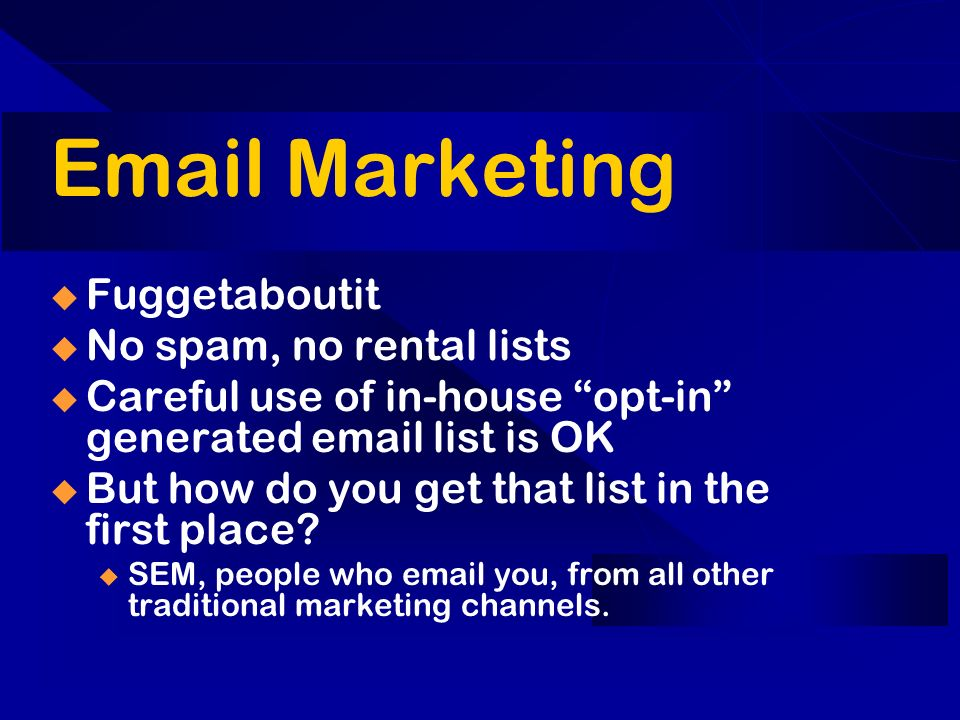 Marketing Fuggetaboutit No spam, no rental lists Careful use of in-house opt-in generated  list is OK But how do you get that list in the first place.