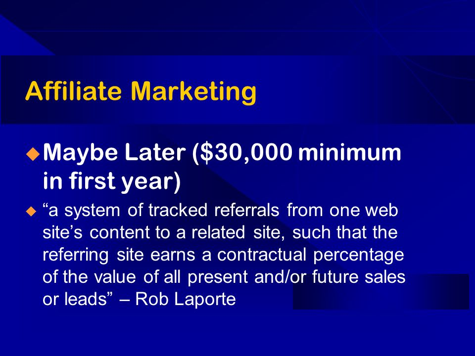 Affiliate Marketing Maybe Later ($30,000 minimum in first year) a system of tracked referrals from one web sites content to a related site, such that the referring site earns a contractual percentage of the value of all present and/or future sales or leads – Rob Laporte