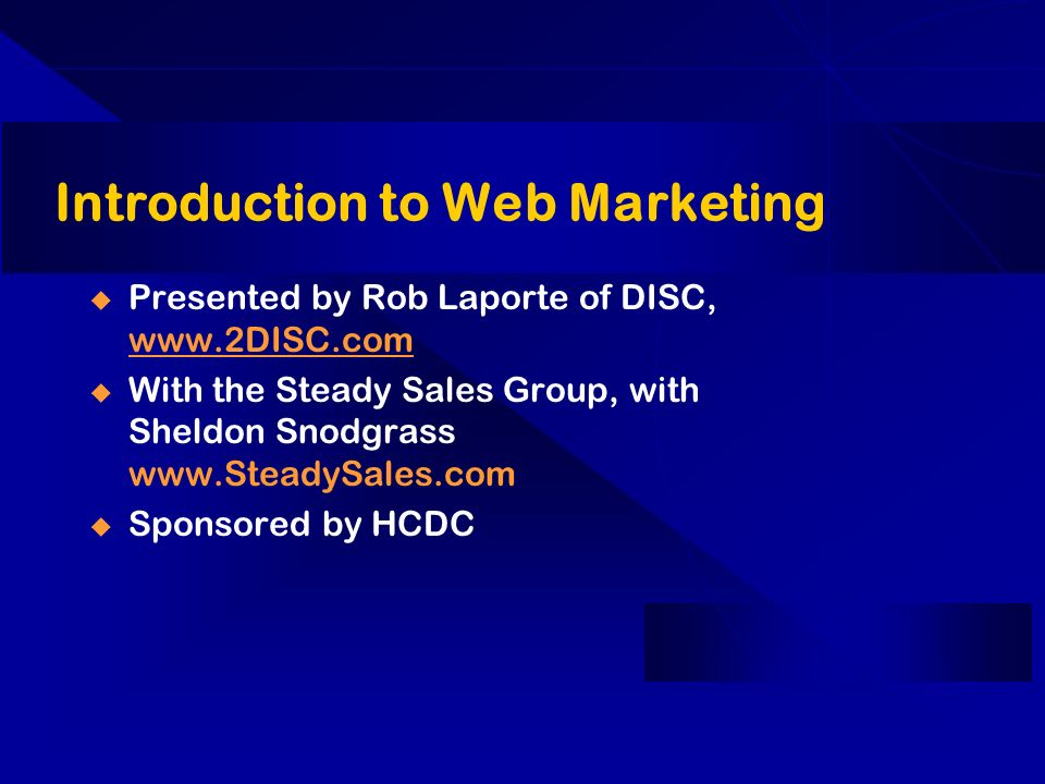 Introduction to Web Marketing Presented by Rob Laporte of DISC, www.2DISC.com www.2DISC.com With the Steady Sales Group, with Sheldon Snodgrass www.SteadySales.com Sponsored by HCDC