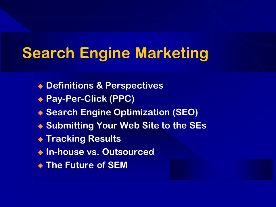 Search Engine Marketing u Definitions & Perspectives u Pay-Per-Click (PPC) u Search Engine Optimization (SEO) u Submitting Your Web Site to the SEs u Tracking Results u In-house vs.