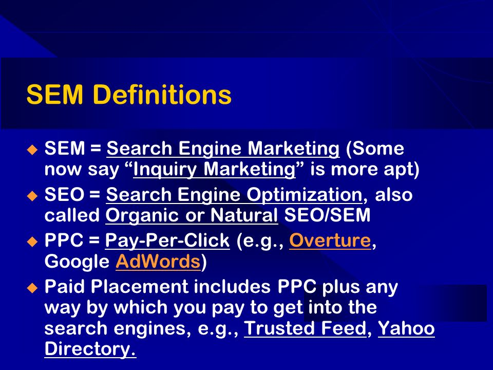 SEM Definitions SEM = Search Engine Marketing (Some now say Inquiry Marketing is more apt) SEO = Search Engine Optimization, also called Organic or Natural SEO/SEM PPC = Pay-Per-Click (e.g., Overture, Google AdWords)OvertureAdWords Paid Placement includes PPC plus any way by which you pay to get into the search engines, e.g., Trusted Feed, Yahoo Directory.