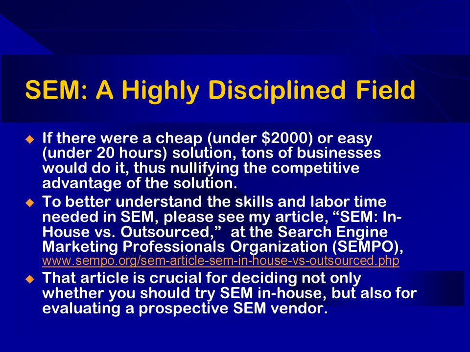 SEM: A Highly Disciplined Field If there were a cheap (under $2000) or easy (under 20 hours) solution, tons of businesses would do it, thus nullifying the competitive advantage of the solution.