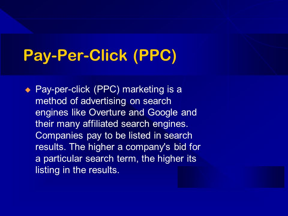 Pay-Per-Click (PPC) Pay-per-click (PPC) marketing is a method of advertising on search engines like Overture and Google and their many affiliated sear
