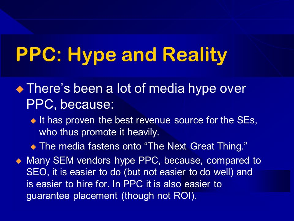 PPC: Hype and Reality Theres been a lot of media hype over PPC, because: u It has proven the best revenue source for the SEs, who thus promote it heavily.