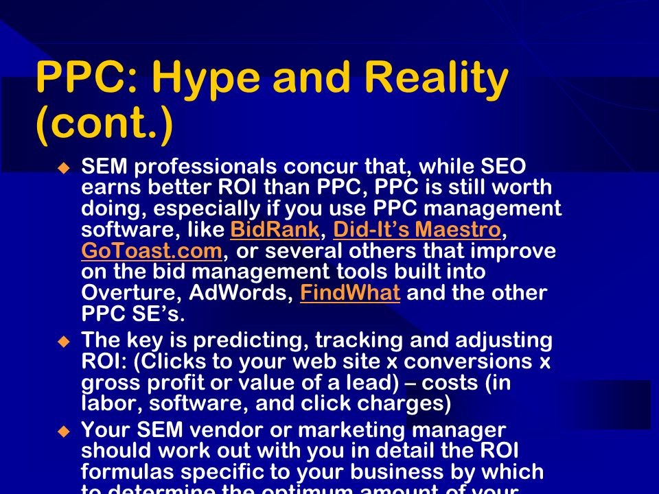 PPC: Hype and Reality (cont.) SEM professionals concur that, while SEO earns better ROI than PPC, PPC is still worth doing, especially if you use PPC management software, like BidRank, Did-Its Maestro, GoToast.com, or several others that improve on the bid management tools built into Overture, AdWords, FindWhat and the other PPC SEs.BidRankDid-Its Maestro GoToast.comFindWhat The key is predicting, tracking and adjusting ROI: (Clicks to your web site x conversions x gross profit or value of a lead) – costs (in labor, software, and click charges) Your SEM vendor or marketing manager should work out with you in detail the ROI formulas specific to your business by which to determine the optimum amount of your PPC expenditures.