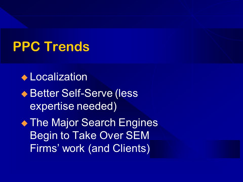 PPC Trends Localization Better Self-Serve (less expertise needed) The Major Search Engines Begin to Take Over SEM Firms work (and Clients)