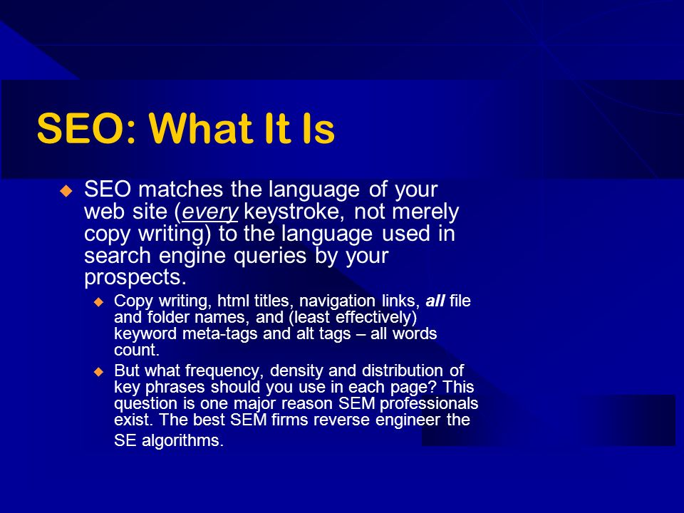 SEO: What It Is SEO matches the language of your web site (every keystroke, not merely copy writing) to the language used in search engine queries by your prospects.