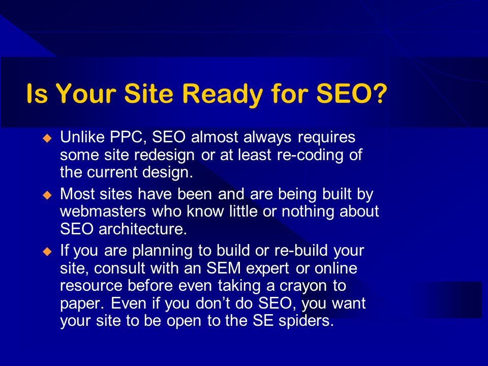 Is Your Site Ready for SEO? Unlike PPC, SEO almost always requires some site redesign or at least re-coding of the current design. Most sites have bee