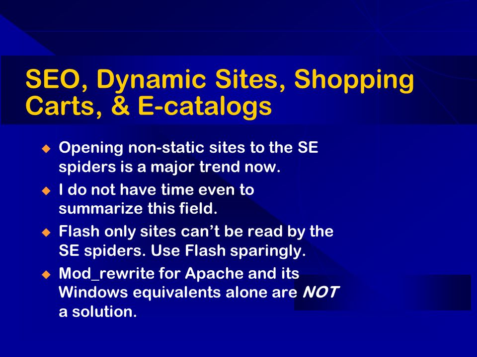 SEO, Dynamic Sites, Shopping Carts, & E-catalogs Opening non-static sites to the SE spiders is a major trend now. I do not have time even to summarize