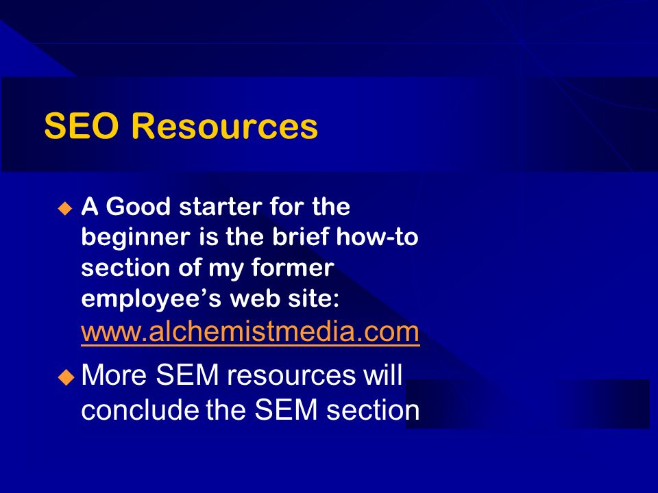 SEO Resources A Good starter for the beginner is the brief how-to section of my former employees web site:     More SEM resources will conclude the SEM section