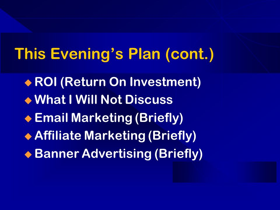 This Evenings Plan (cont.) ROI (Return On Investment) What I Will Not Discuss Email Marketing (Briefly) Affiliate Marketing (Briefly) Banner Advertisi