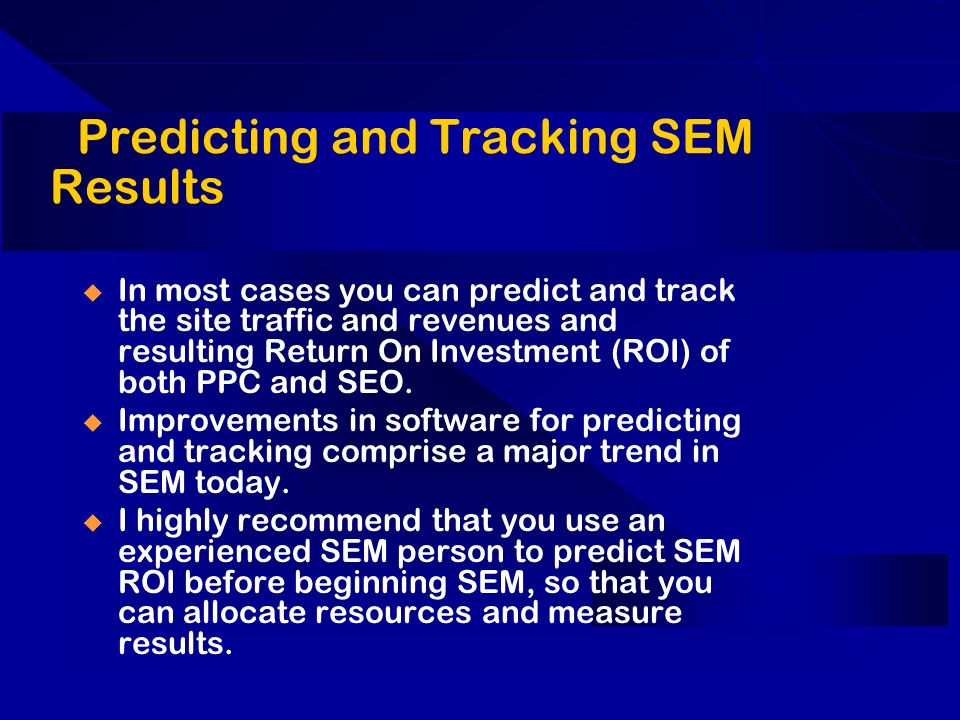 Predicting and Tracking SEM Results In most cases you can predict and track the site traffic and revenues and resulting Return On Investment (ROI) of both PPC and SEO.