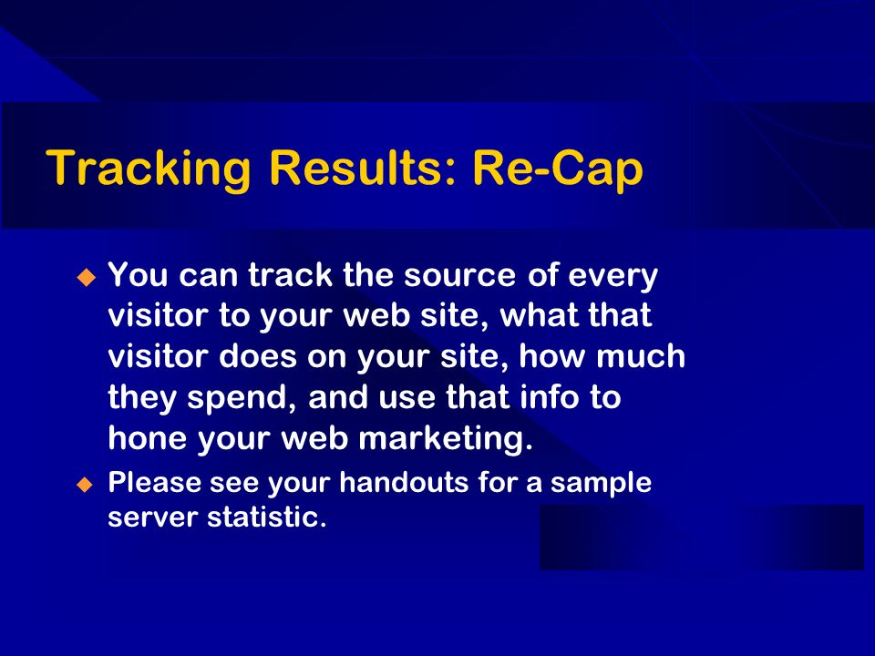 Tracking Results: Re-Cap You can track the source of every visitor to your web site, what that visitor does on your site, how much they spend, and use that info to hone your web marketing.