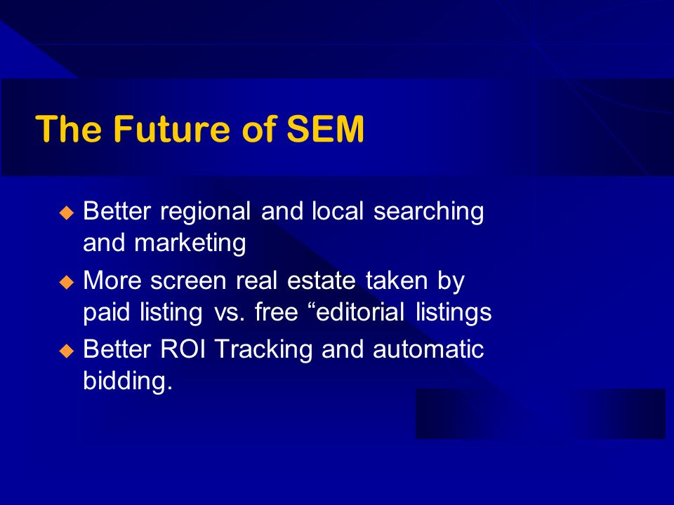 The Future of SEM Better regional and local searching and marketing More screen real estate taken by paid listing vs.