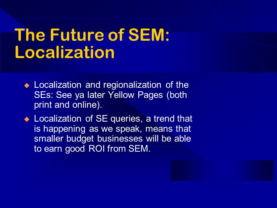 The Future of SEM: Localization Localization and regionalization of the SEs: See ya later Yellow Pages (both print and online).