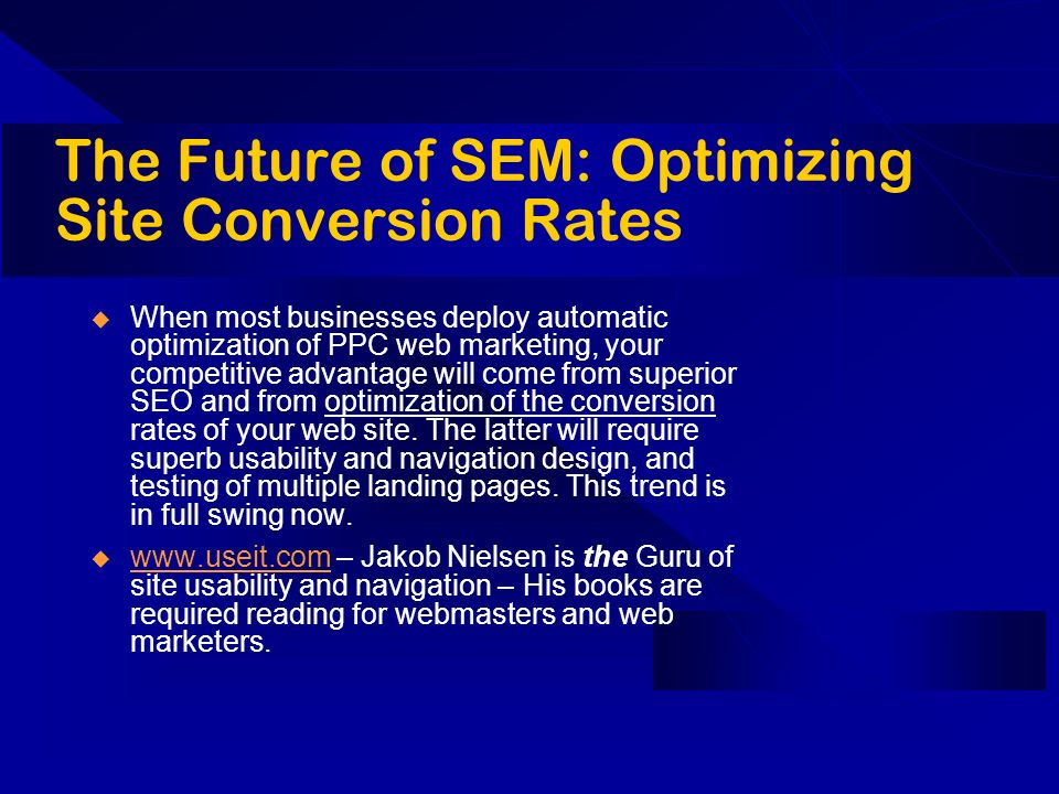The Future of SEM: Optimizing Site Conversion Rates When most businesses deploy automatic optimization of PPC web marketing, your competitive advantage will come from superior SEO and from optimization of the conversion rates of your web site.