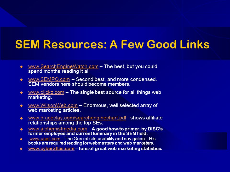 SEM Resources: A Few Good Links www.SearchEngineWatch.com – The best, but you could spend months reading it all www.SearchEngineWatch.com www.SEMPO.com – Second best, and more condensed.