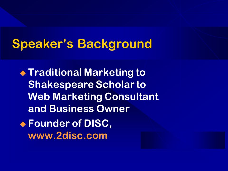 Speakers Background Traditional Marketing to Shakespeare Scholar to Web Marketing Consultant and Business Owner Founder of DISC, www.2disc.com